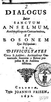Dialogus inter Sanctum Anselmum, archiepiscoporum Cantuariensem, et Bosonem ejus discipulum: seu, Difficultates circa S. Anselmi, ... sententias a Bosone propositae & ab Anselmo dissolutae