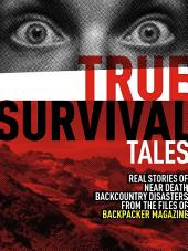 True Survival Tales: Real Stories of Near-Death Backcountry Disasters from the files of BACKPACKER Magazine