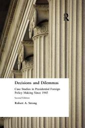 Decisions and Dilemmas: Case Studies in Presidential Foreign Policy Making Since 1945: Case Studies in Presidential Foreign Policy Making Since 1945, Edition 2