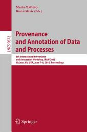 Provenance and Annotation of Data and Processes: 6th International Provenance and Annotation Workshop, IPAW 2016, McLean, VA, USA, June 7-8, 2016, Proceedings