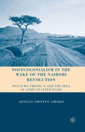 Postcolonialism in the Wake of the Nairobi Revolution: Ngugi wa Thiong'o and the Idea of African Literature
