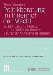 Politikberatung im Innenhof der Macht: Zu Einfluss und Funktion der persönlichen Berater deutscher Ministerpräsidenten