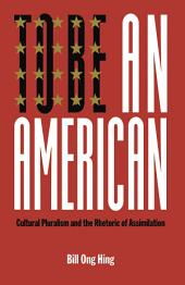 To Be An American: Cultural Pluralism and the Rhetoric of Assimilation