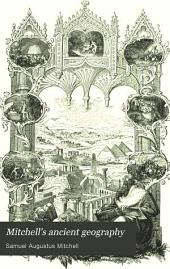 Mitchell's Ancient Geography: Designed for Academies, Schools and Families. A System of Classical and Sacred Geography, Embellished with Engravings of Remarkable Events, Views of Ancient Cities and Various Interesting Antique Remains Together with an Ancient Atlas, Containing Maps Illustrating the Work