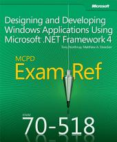 Exam Ref 70-518 Designing and Developing Windows Applications Using Microsoft .NET Framework 4 (MCPD): Designing and Developing Windows Applications Using Microsoft .NET Framework 4