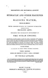 A Descriptive and Historical Account of Hydraulic and Other Machines for Raising Water, Ancient and Modern: With Observations on Various Subjects Connected with the Mechanic Arts: Including the Progressive Development of the Steam Engine ... In Five Books, Illustrated by Nearly Three Hundred Engravings