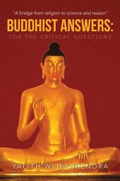 Buddhist Answers: For the Critical Questions: A bridge from religion to science and reason