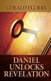 Daniel Unlocks Revelation: The book of Daniel holds the key that unlocks Bible prophecy in Revelation