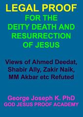 LEGAL PROOF FOR THE DEITY, DEATH AND RESURRECTION OF JESUS: Views of Ahmed Deedat, Shabir Ally, Zakir Naik, MM Akbar etc Refuted