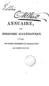 Annuaire, ou Répertoire ecclésiastique à l'usage des Églises réformées et protestantes de l'Empire française: Volume1
