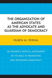 The Organization of American States as the Advocate and Guardian of Democracy: An Insider's Critical Assessment of its Role in Promoting and Defending Democracy