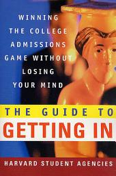 The Guide to Getting In: Winning the College Admissions Game Without Losing Your Mind