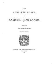 The Complete Works of Samuel Rowlands, 1598-1628: Doctor Merrie-man: or, Nothing but mirth, 1609. A whole crew of kind gossips, all met to be merry, 1609. The knave of clubbes, 1609. Martin Mark-all, beadle of Bridewell, 1610. The knave of harts; Haile fellow, well met, 1612. More knaues yet? The knaues of spades and diamonds (1613?) A fooles bolt is soone shott, 1614. The melancholie knight, 1615. A sacred memoire of the miracles of Christ, 1618. The night-raven, 1620. A payre of spy-knaves (1620?) Good newes and bad newes, 1622