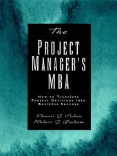 The Project Manager's MBA: How to Translate Project Decisions into Business Success