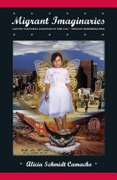 Migrant Imaginaries: Latino Cultural Politics in the U.S.-Mexico Borderlands