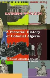 A Pictorial History of Colonial Algeria   L Histoire Coloniale Algrienne En Images PDF