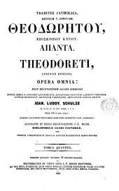 GToú makaríou Cewdorýtou ... ắpanta. B. Theodoreti ... opera omnia, ex recens. I. Sirmondi, denuo ed., Gr. e codicibus locupletauit, versionem Lat. recogn. et variantes lectiones adiecit I.L. Schulze (J.A. Noesselt). 5 tom. [in 10.]. Accurante J.P. Migne: Volume 5