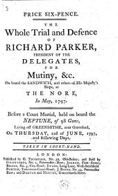 The Whole Trial and Defence of Richard Parker, President of the Delegates, for Mutiny, &c. on Board the Sandwich, ... at the Nore, in May, 1797. Before a Court Martial, ... on Thursday, 22d of June, 1797, ...