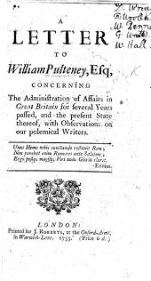 A Letter to W. Pulteney concerning the Administration of Affairs of Great Britain for several years passed, etc