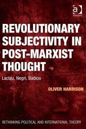 Revolutionary Subjectivity in Post-Marxist Thought: Laclau, Negri, Badiou