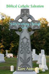 "Biblical Catholic Salvation: """"Faith Working Through Love"""