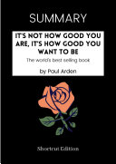 SUMMARY - It's Not How Good You Are, It's How Good You Want To Be By Paul Arden