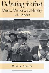 Debating the Past: Music, Memory, and Identity in the Andes