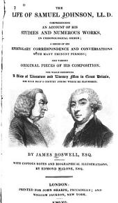 The Life of Samuel Johnson, LL. D.: Comprehending an Account of His Studies, and Numerous Works, in Chronological Order; a Series of His Epistolary Correspondence and Conversations with Many Eminent Persons; and Various Original Pieces of His Composition: the Whole Exhibiting a View of Literature and Literary Men in Great Britain, for Near Half a Century During which He Flourished