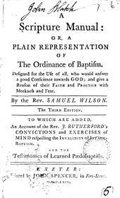 A Scripture Manual: Or, a Plain Representation of the Ordinance of Baptism. ... By the Rev. Samuel Wilson. The Third Edition. To which are Added, an Account of the Rev. J. Rutherford's Convictions and Exercises of Mind Respecting the Invalidity of Infant-baptism. And the Testimonies of Learned Pædobaptists, Volume 5