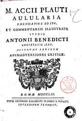 M. Accii Plauti Aulularia emendatius edita, et commentariis illustrata studio Antonii Benedicti Societatis Jesu. Accedunt ejusdem Animadversiones criticae