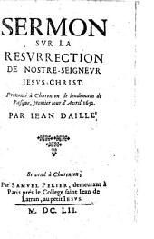 Sermon sur la résurrection de nostre Seigneur Jésus-Christ. Prononcé à Charenton le premier avril 1652