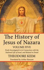 The History of Jesus of Nazara, Volume Five: Freely Investigated in its Connection with the National Life of Israel, and Related in Detail