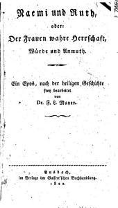 Naemi und Ruth, oder: Der Frauen wahre Herrschaft, Würde und Anmuth: Ein Epos, nach der heiligen Geschichte frey bearbeitet von F. L. Mayer