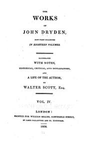 The works of John Dryden: now first collected in eighteen volumes. Illustrated with notes, historical, critical, and explanatory, and a life of the author, Volume 4