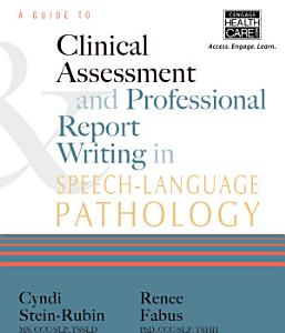 A Guide to Clinical Assessment and Professional Report Writing in Speech Language Pathology Book