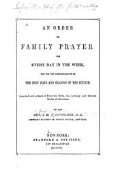 An Order of Family Prayer for Every Day in the Week, and for the Commemoration of the Holy Days and Seasons of the Church: Selected and Arranged from the Bible, the Liturgy, and Various Books of Devotion