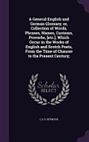 A General English and German Glossary  Or  Collection of Words  Phrases  Names  Customs  Proverbs   Etc    Which Occur in the Works of English and Scotch Poets  from the Time of Chaucer to the Present Century  PDF