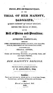 A Correct, Full, and Impartial Report, of the Trial of Her Majesty, Caroline, Queen Consort of Great Britain, Before the House of Peers: On the Bill of Pains and Penalties