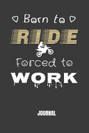 Born to Ride Forced to Work Journal: Funny Motorcycling Notebook for an Avid Biker
