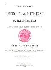 The History of Detroit and Michigan: Or, The Metropolis Illustrated; a Chronological Cyclopaedia of the Past and Present, Including a Full Record of Territorial Days in Michigan, and the Annals of Wayne County