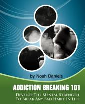 Addiction Breaking 101: Develop the mental strength to break any habit in life