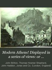 Modern Athens!: Displayed in a Series of Views, Or, Edinburgh in the Nineteenth Century : Exhibiting the Whole of the New Buildings Modern Improvements, Antiquities, and Pictuereques Scenery, of the Scottish Metropolis and Its Environs