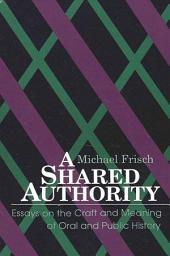 Shared Authority, A: Essays on the Craft and Meaning of Oral and Public History