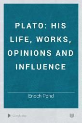 Plato: His Life, Works, Opinions and Influence