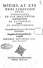Nicolai Cisneri iurisconsulti Commentarius ad tit. Institutionum imperialium De actionibus: item & De exceptionibus cum praefatione Nicolai Reusneri iurisconsulti