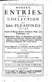 Modern Entries: Being a Collection of Select Pleadings in the Courts of King's Bench, Common Pleas and Exchequer, Viz. Declarations, Pleas in Abatement and in Bar, Replications, Rejoinders, & C. Demurrers, Issues, Verdicts, Judgments, Forms of Making Up Records of Nisi Prius, and Entring of Judgments, Etc. in Most Actions ...