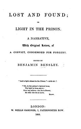 Lost and Found  Or  Light in the Prison  a Narrative  with Original Letters of a Convict  J G   Condemned for Forgery PDF