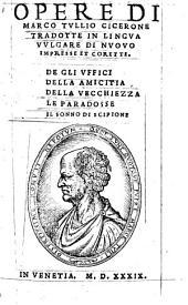 Opere di Marco Tullio Cicerone tradotte in lingua vulgare di nuovo impresse e corette. De gli uffici della amicitia della vecchiezza le paradosse il sonno di Scipione