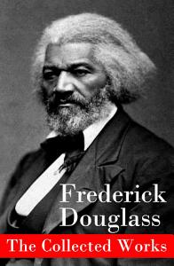 The Collected Works  A Narrative of the Life of Frederick Douglass  an American Slave   The Heroic Slave   My Bondage and My Freedom   Life and Times of Frederick Douglass   My Escape from Slavery   Self Made Men   Speeches   Writings Book