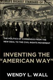 """Inventing the """"American Way"""" : The Politics of Consensus from the New Deal to the Civil Rights Movement: The Politics of Consensus from the New Deal to the Civil Rights Movement"""